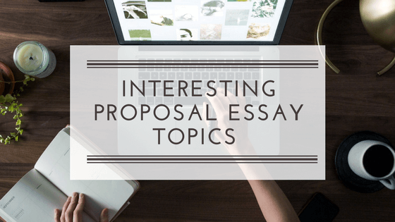 Proposal Essay Topics: The Best Samples For Any Student